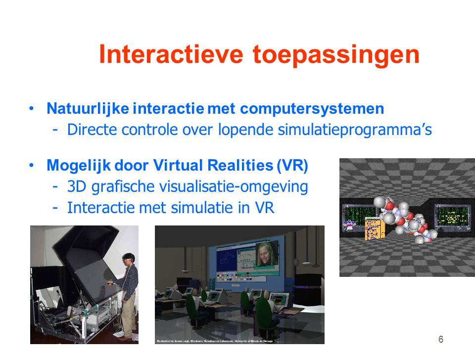 6 Interactieve toepassingen •Natuurlijke interactie met computersystemen -Directe controle over lopende simulatieprogramma's •Mogelijk door Virtual Realities (VR) -3D grafische visualisatie-omgeving -Interactie met simulatie in VR