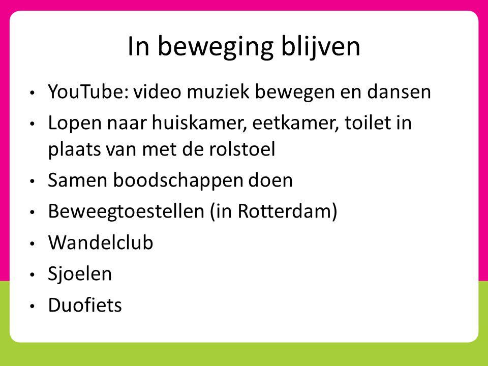 In beweging blijven • YouTube: video muziek bewegen en dansen • Lopen naar huiskamer, eetkamer, toilet in plaats van met de rolstoel • Samen boodschap