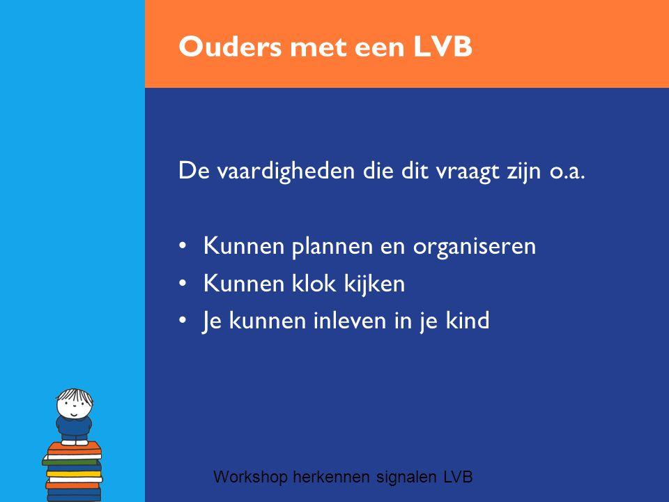 Ouders met een LVB De vaardigheden die dit vraagt zijn o.a. •Kunnen plannen en organiseren •Kunnen klok kijken •Je kunnen inleven in je kind Workshop