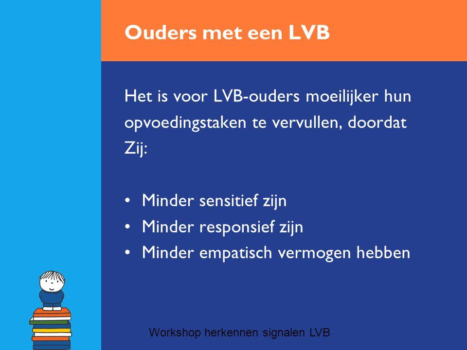Ouders met een LVB Het is voor LVB-ouders moeilijker hun opvoedingstaken te vervullen, doordat Zij: •Minder sensitief zijn •Minder responsief zijn •Minder empatisch vermogen hebben Workshop herkennen signalen LVB