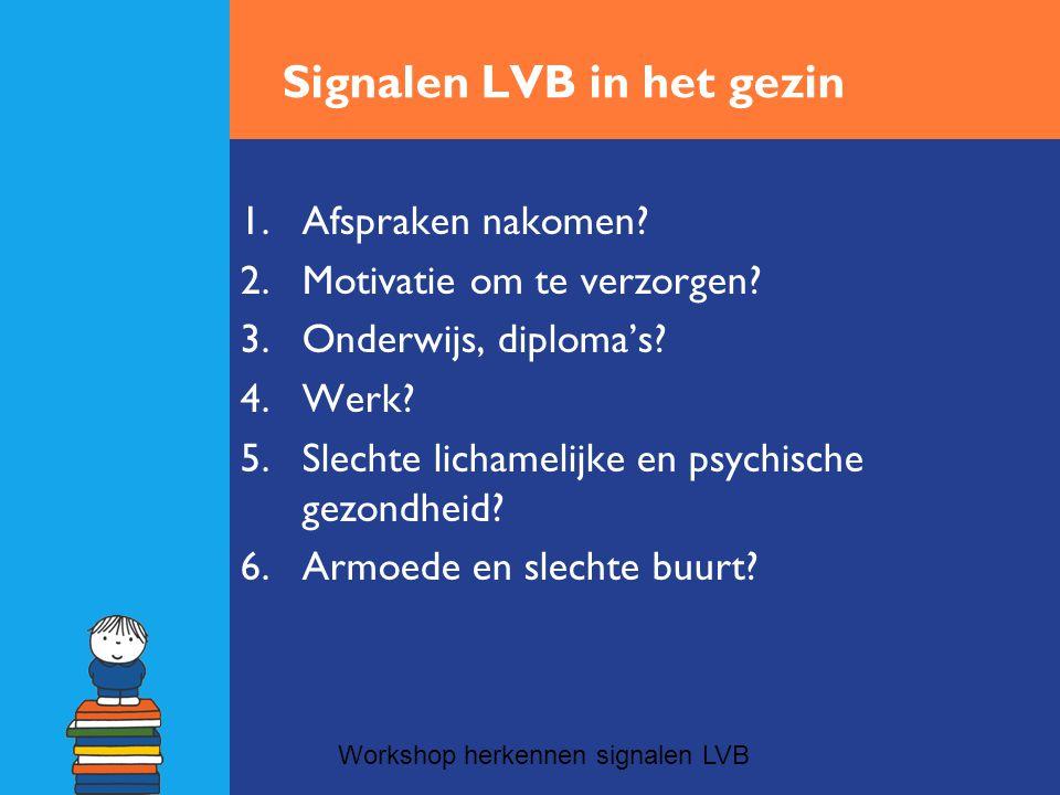 Signalen LVB in het gezin 1.Afspraken nakomen? 2.Motivatie om te verzorgen? 3.Onderwijs, diploma's? 4.Werk? 5.Slechte lichamelijke en psychische gezon