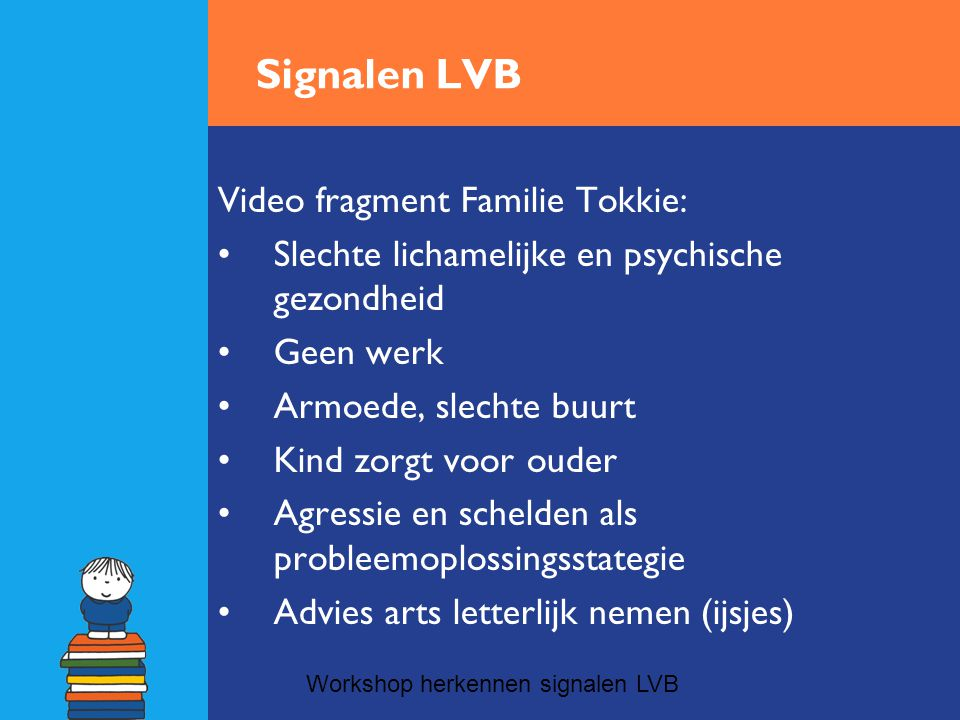 Signalen LVB Video fragment Familie Tokkie: •Slechte lichamelijke en psychische gezondheid •Geen werk •Armoede, slechte buurt •Kind zorgt voor ouder •