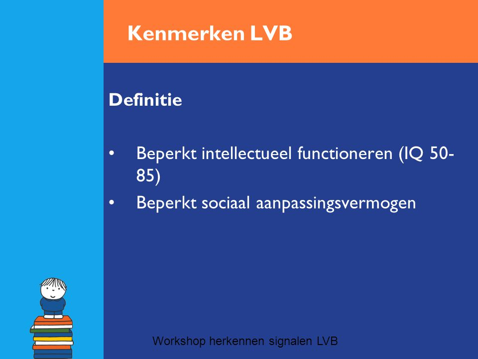 Kenmerken LVB Essentiële kenmerken van een lichte verstandelijke beperking: •Beperking in leren en denken •Geen of minder executieve functies •Beperking in gewetensontwikkeling: weinig empatische mogelijkheden •Beperkt generalisatievermogen •Beperkt in sociale vaardigheden •Beperkingen in autonomie Workshop herkennen signalen LVB