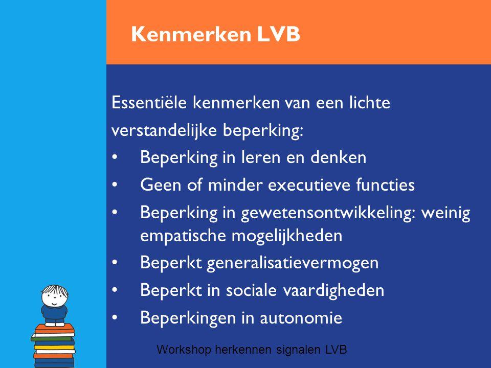 Kenmerken LVB Essentiële kenmerken van een lichte verstandelijke beperking: •Beperking in leren en denken •Geen of minder executieve functies •Beperki