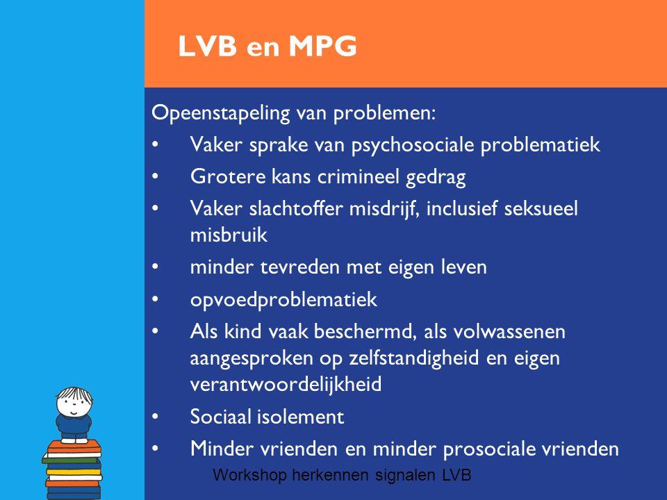 LVB en MPG Opeenstapeling van problemen: •Vaker sprake van psychosociale problematiek •Grotere kans crimineel gedrag •Vaker slachtoffer misdrijf, incl