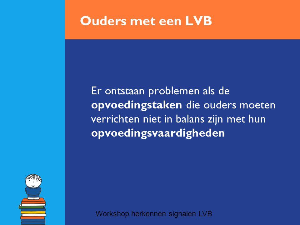 Ouders met een LVB Er ontstaan problemen als de opvoedingstaken die ouders moeten verrichten niet in balans zijn met hun opvoedingsvaardigheden Workshop herkennen signalen LVB