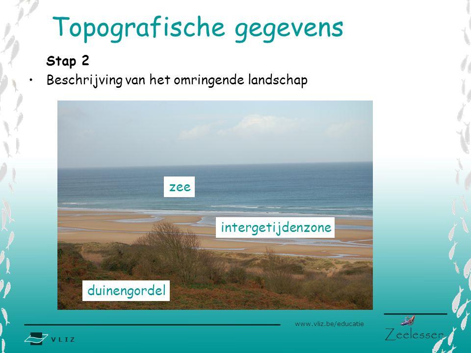 V L I Z www.vliz.be/educatie Zeelessen Stap 2 •Beschrijving van het omringende landschap Topografische gegevens duinengordel intergetijdenzone zee