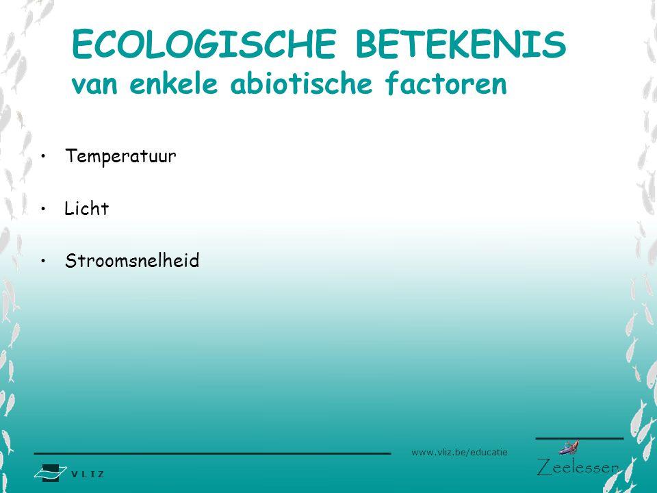 V L I Z www.vliz.be/educatie Zeelessen •Temperatuur •Licht •Stroomsnelheid ECOLOGISCHE BETEKENIS van enkele abiotische factoren