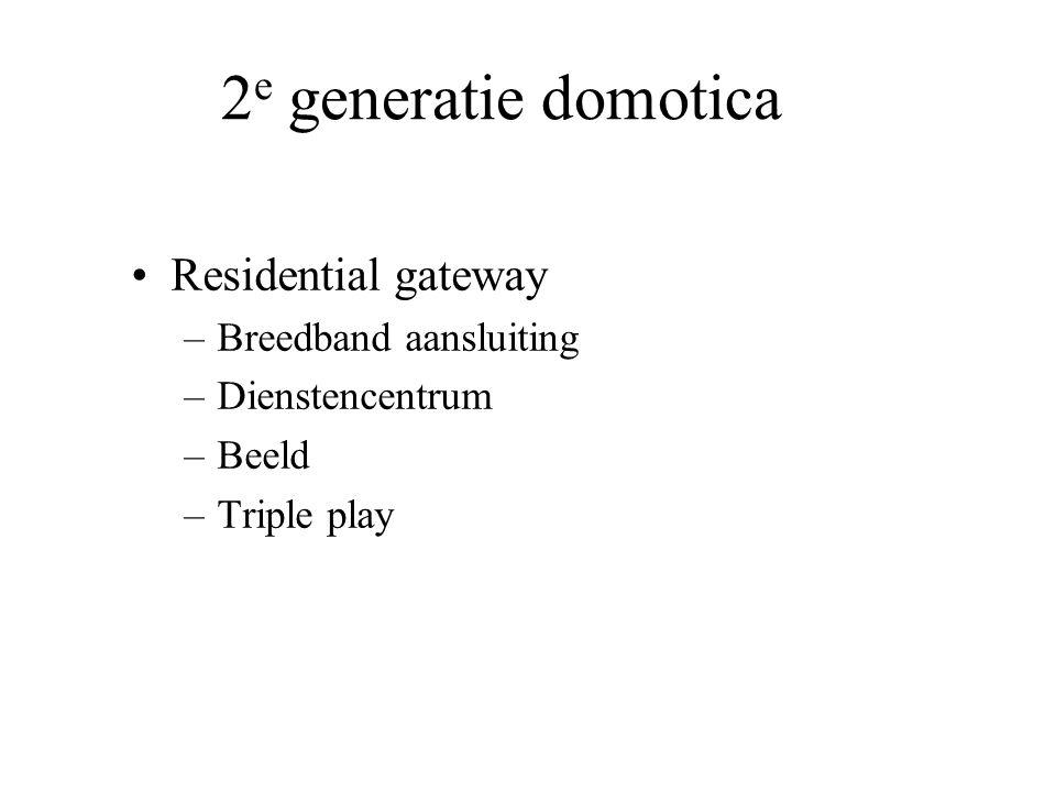 2 e generatie domotica •Residential gateway –Breedband aansluiting –Dienstencentrum –Beeld –Triple play