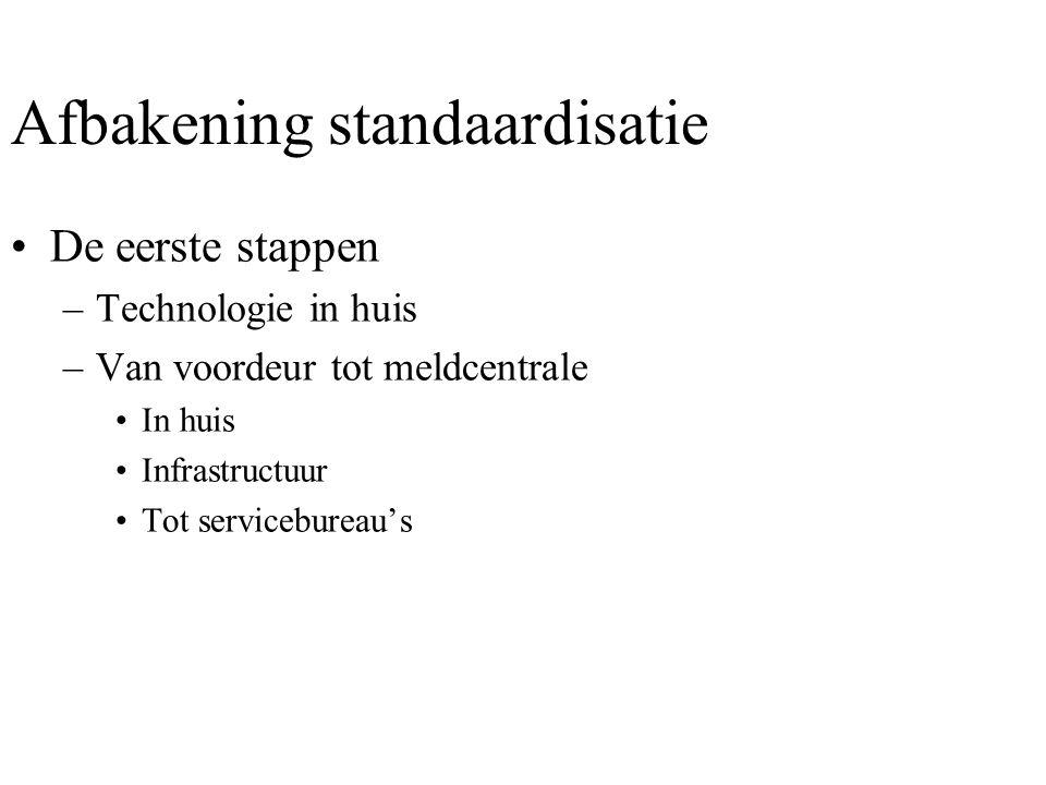 Afbakening standaardisatie •De eerste stappen –Technologie in huis –Van voordeur tot meldcentrale •In huis •Infrastructuur •Tot servicebureau's