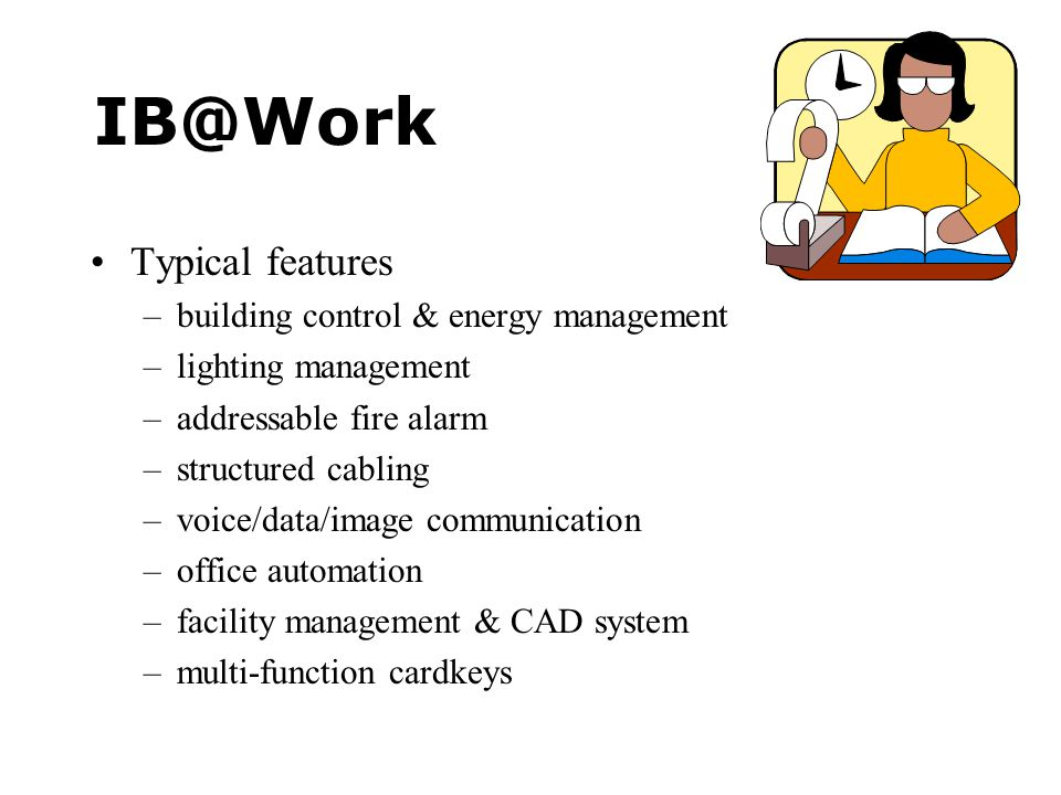 IB@Work •Typical features –building control & energy management –lighting management –addressable fire alarm –structured cabling –voice/data/image communication –office automation –facility management & CAD system –multi-function cardkeys