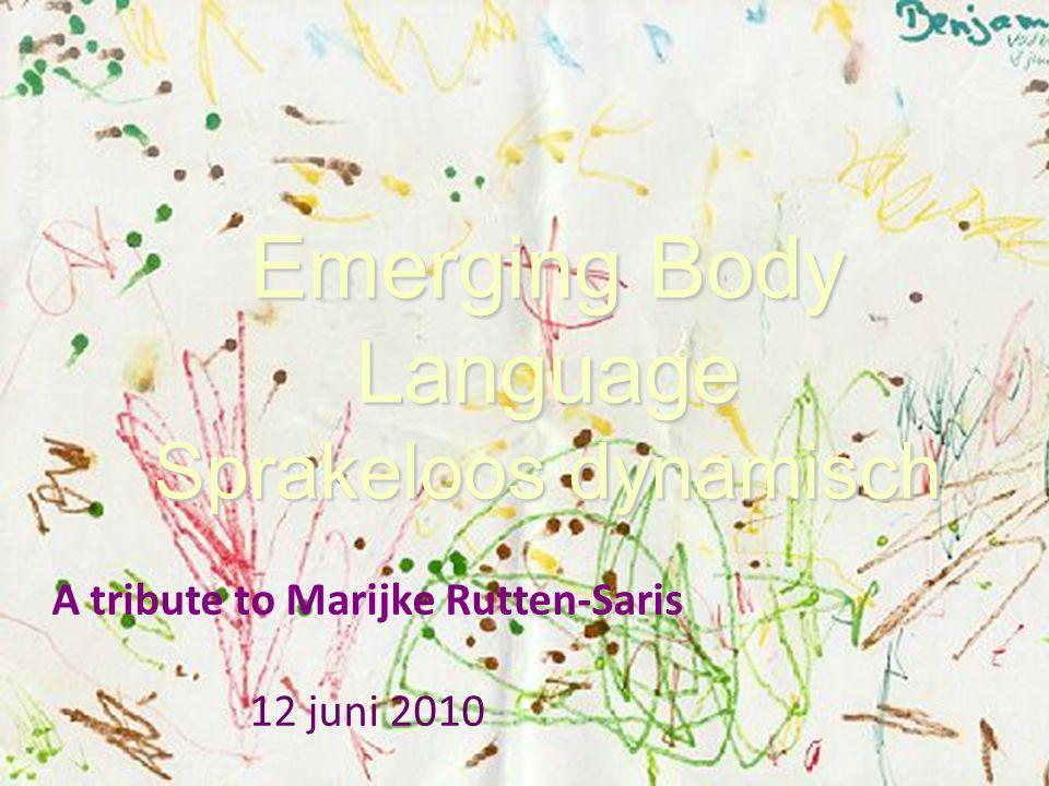 Emerging Body Language Sprakeloos dynamisch A tribute to Marijke Rutten-Saris 12 juni 2010