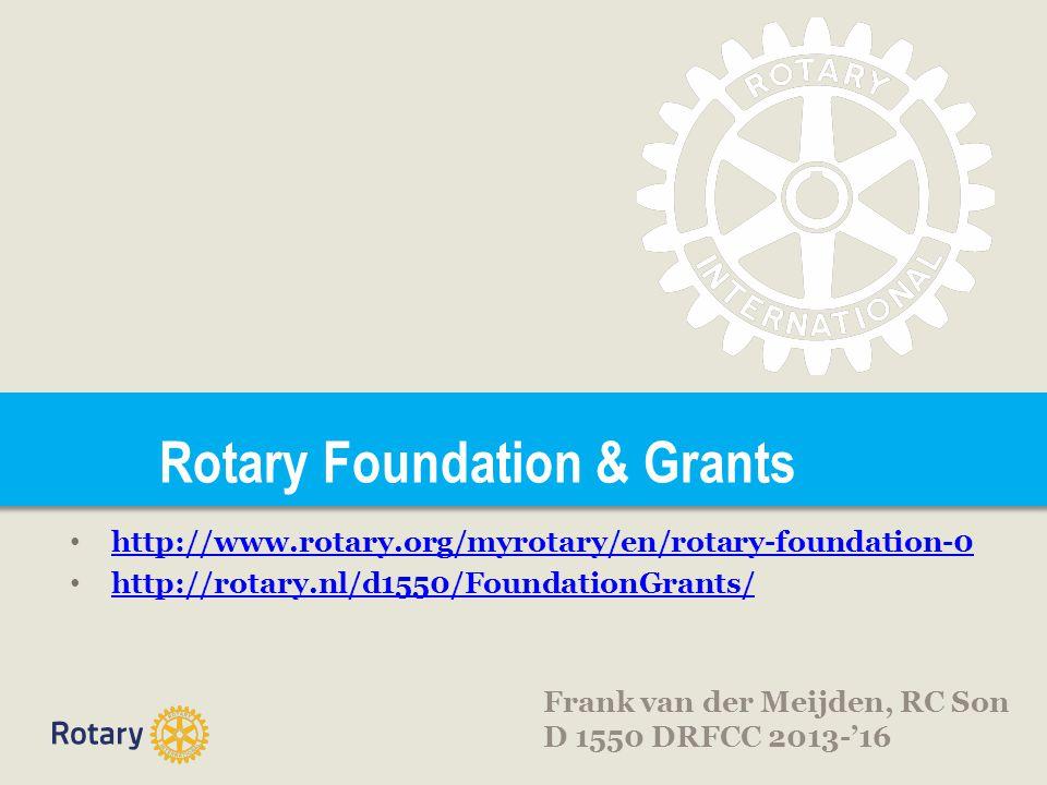 Rotary Foundation & Grants • http://www.rotary.org/myrotary/en/rotary-foundation-0 http://www.rotary.org/myrotary/en/rotary-foundation-0 • http://rotary.nl/d1550/FoundationGrants/ http://rotary.nl/d1550/FoundationGrants/ Frank van der Meijden, RC Son D 1550 DRFCC 2013-'16