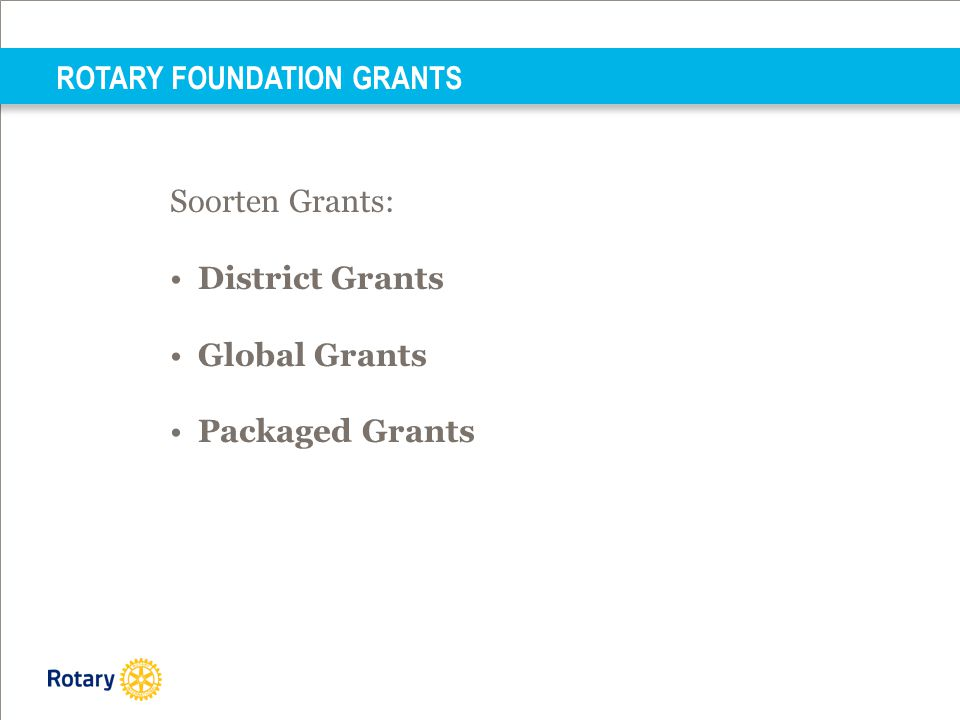 Soorten Grants: •District Grants •Global Grants •Packaged Grants ROTARY FOUNDATION GRANTS