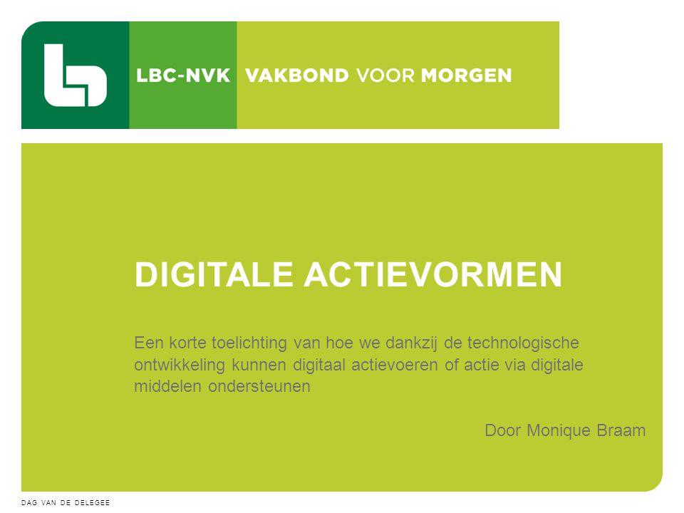 5 JULI 2014DAG VAN DE DELEGEE 14 Een korte toelichting van hoe we dankzij de technologische ontwikkeling kunnen digitaal actievoeren of actie via digitale middelen ondersteunen Door Monique Braam DIGITALE ACTIEVORMEN