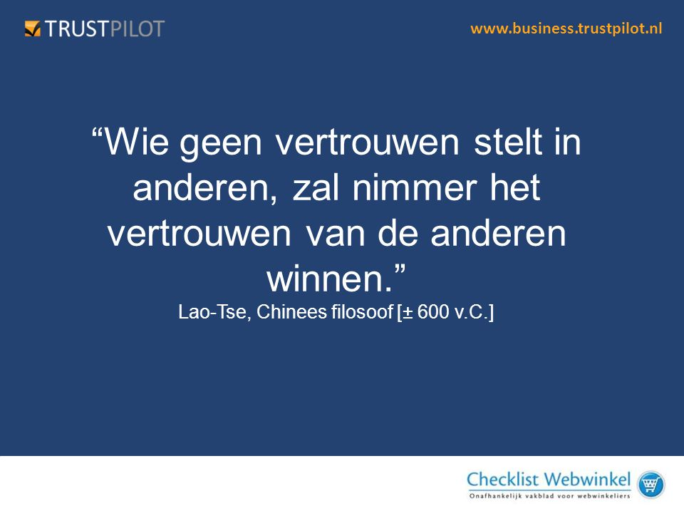 """www.business.trustpilot.nl """"Wie geen vertrouwen stelt in anderen, zal nimmer het vertrouwen van de anderen winnen."""" Lao-Tse, Chinees filosoof [± 600 v"""