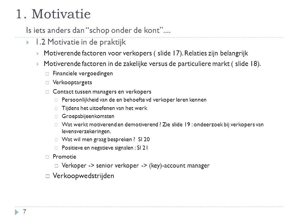 """1. Motivatie Is iets anders dan """"schop onder de kont""""....  1.2 Motivatie in de praktijk  Motiverende factoren voor verkopers ( slide 17). Relaties z"""