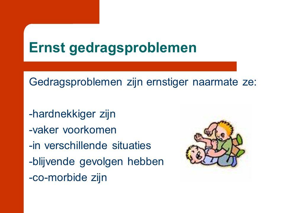 Ernst gedragsproblemen Gedragsproblemen zijn ernstiger naarmate ze: -hardnekkiger zijn -vaker voorkomen -in verschillende situaties -blijvende gevolge