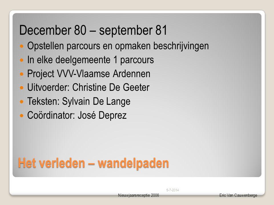 Nieuwjaarsreceptie 2006Eric Van Cauwenberge Het verleden – wandelpaden December 80 – september 81  Opstellen parcours en opmaken beschrijvingen  In