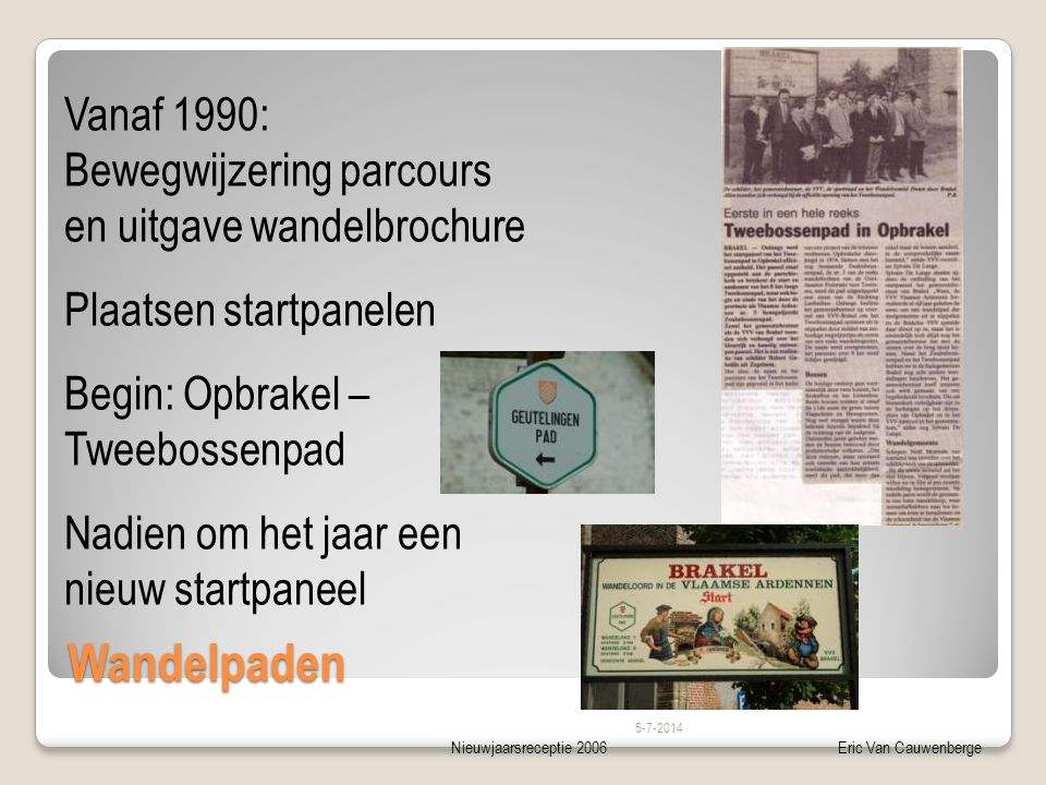 Nieuwjaarsreceptie 2006Eric Van Cauwenberge Wandelpaden 5-7-2014 Vanaf 1990: Bewegwijzering parcours en uitgave wandelbrochure Plaatsen startpanelen B
