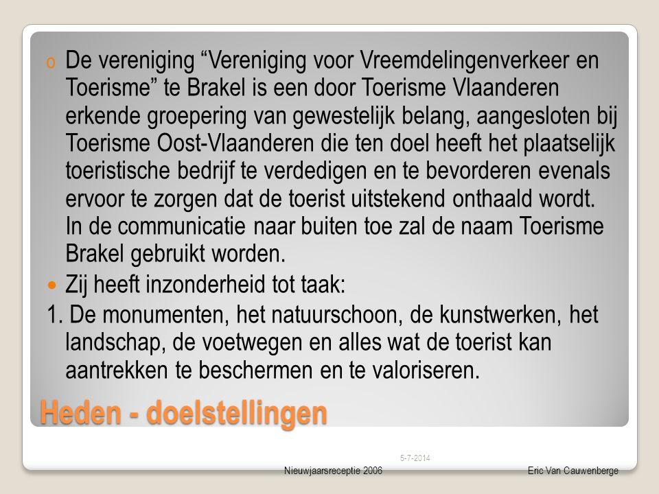 Nieuwjaarsreceptie 2006Eric Van Cauwenberge Heden - doelstellingen o De vereniging Vereniging voor Vreemdelingenverkeer en Toerisme te Brakel is een door Toerisme Vlaanderen erkende groepering van gewestelijk belang, aangesloten bij Toerisme Oost-Vlaanderen die ten doel heeft het plaatselijk toeristische bedrijf te verdedigen en te bevorderen evenals ervoor te zorgen dat de toerist uitstekend onthaald wordt.