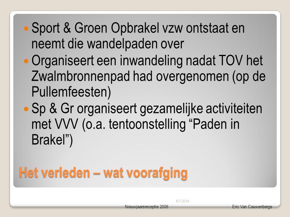 Nieuwjaarsreceptie 2006Eric Van Cauwenberge Het verleden – wat voorafging  Sport & Groen Opbrakel vzw ontstaat en neemt die wandelpaden over  Organiseert een inwandeling nadat TOV het Zwalmbronnenpad had overgenomen (op de Pullemfeesten)  Sp & Gr organiseert gezamelijke activiteiten met VVV (o.a.