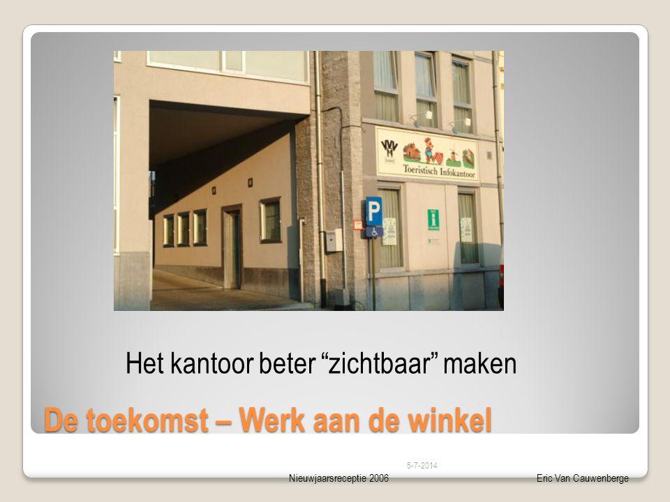 Nieuwjaarsreceptie 2006Eric Van Cauwenberge De toekomst – Werk aan de winkel 5-7-2014 Het kantoor beter zichtbaar maken
