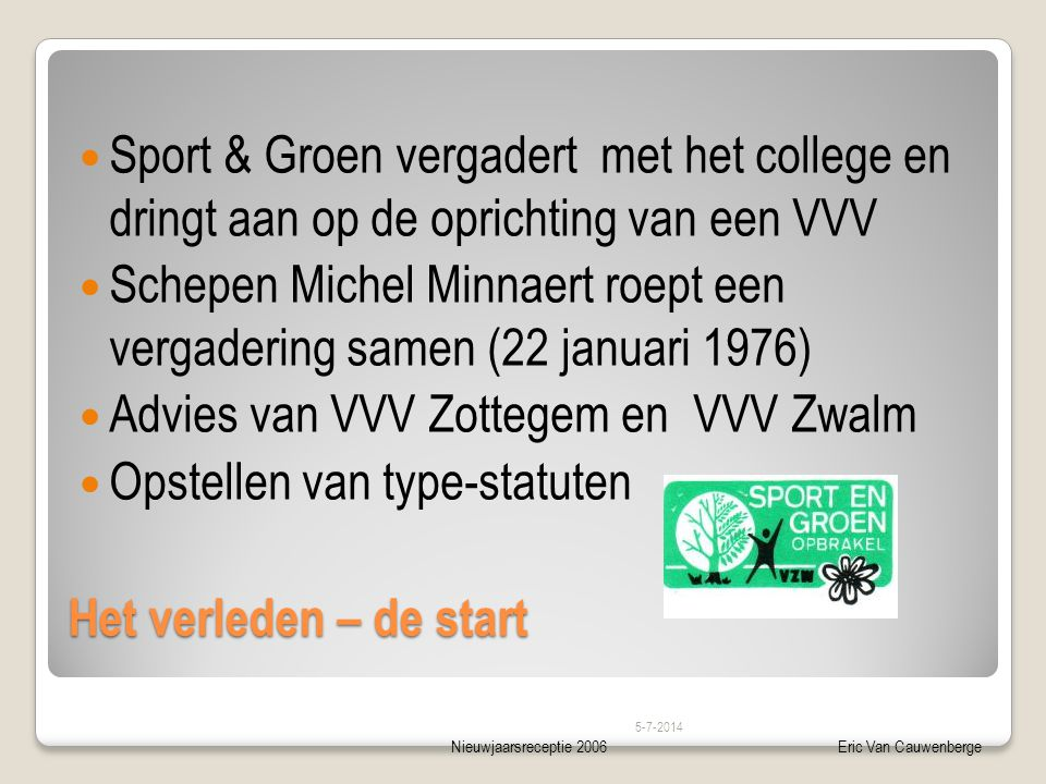 Nieuwjaarsreceptie 2006Eric Van Cauwenberge Het verleden – de start  Sport & Groen vergadert met het college en dringt aan op de oprichting van een V