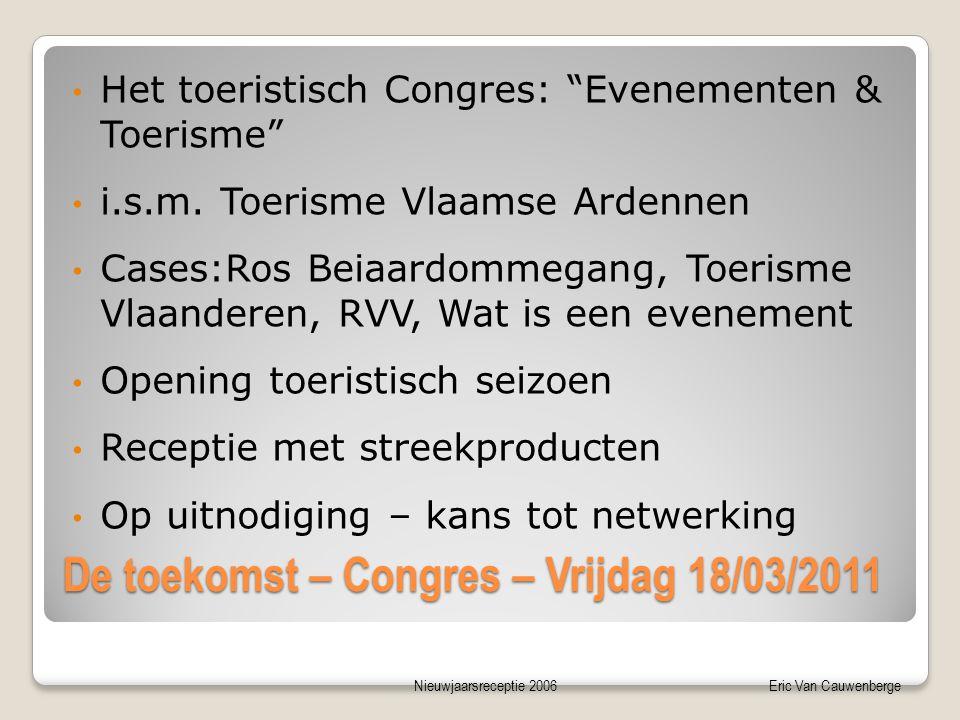 Nieuwjaarsreceptie 2006Eric Van Cauwenberge De toekomst – Congres – Vrijdag 18/03/2011 • Het toeristisch Congres: Evenementen & Toerisme • i.s.m.