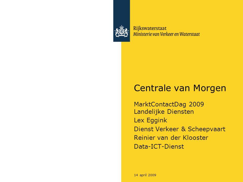 14 april 2009 Centrale van Morgen MarktContactDag 2009 Landelijke Diensten Lex Eggink Dienst Verkeer & Scheepvaart Reinier van der Klooster Data-ICT-D