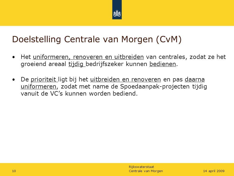Rijkswaterstaat Centrale van Morgen1014 april 2009 Doelstelling Centrale van Morgen (CvM) •Het uniformeren, renoveren en uitbreiden van centrales, zod
