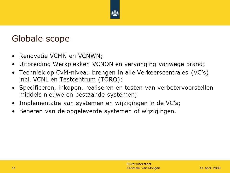 Rijkswaterstaat Centrale van Morgen1114 april 2009 Globale scope •Renovatie VCMN en VCNWN; •Uitbreiding Werkplekken VCNON en vervanging vanwege brand;