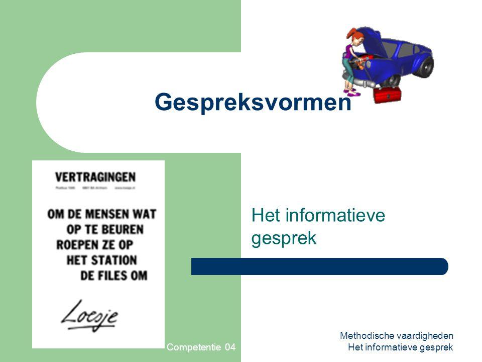 Competentie 04 Methodische vaardigheden Het informatieve gesprek Gespreksvormen Het informatieve gesprek