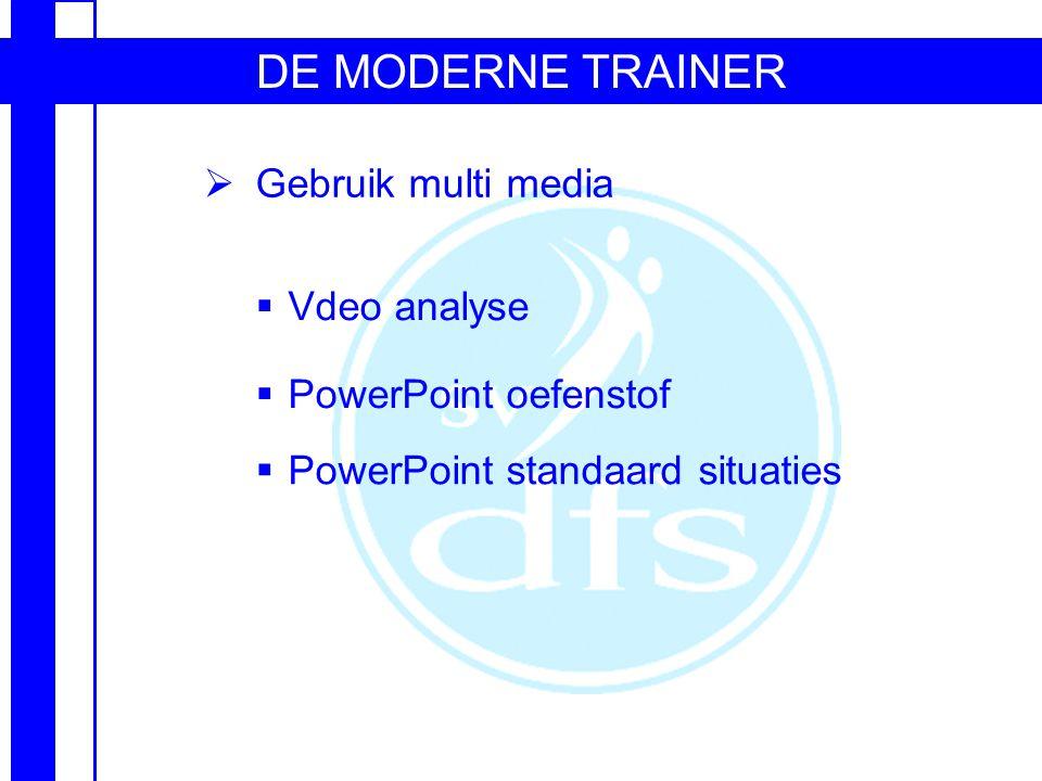 DE MODERNE TRAINER  Gebruik multi media  Vdeo analyse  PowerPoint oefenstof  PowerPoint standaard situaties