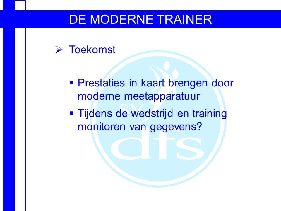 DE MODERNE TRAINER  Toekomst  Prestaties in kaart brengen door moderne meetapparatuur  Tijdens de wedstrijd en training monitoren van gegevens?