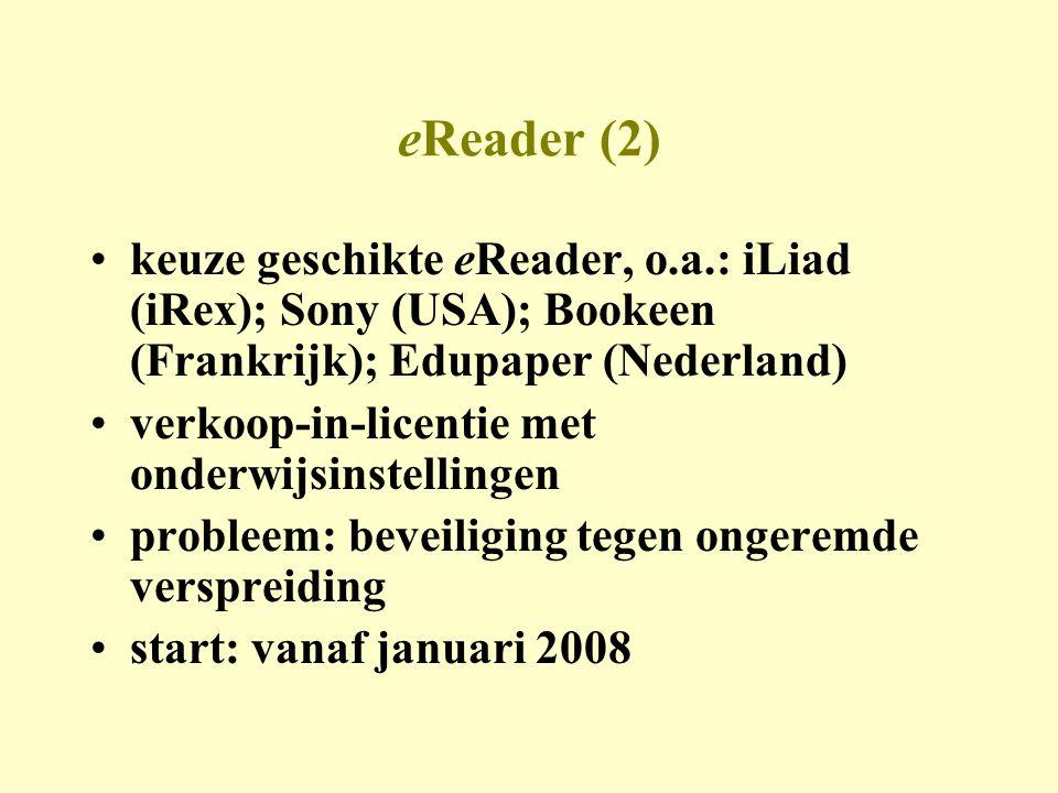 eReader (2) •keuze geschikte eReader, o.a.: iLiad (iRex); Sony (USA); Bookeen (Frankrijk); Edupaper (Nederland) •verkoop-in-licentie met onderwijsinstellingen •probleem: beveiliging tegen ongeremde verspreiding •start: vanaf januari 2008