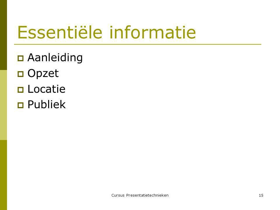 Cursus Presentatietechnieken15 Essentiële informatie  Aanleiding  Opzet  Locatie  Publiek