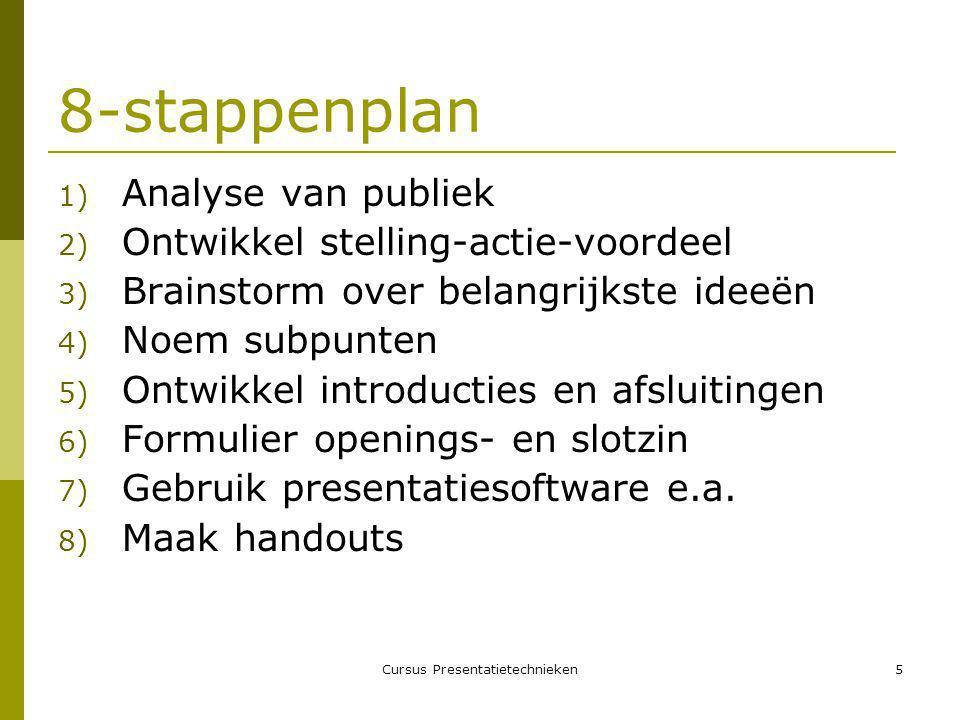 Cursus Presentatietechnieken5 8-stappenplan 1) Analyse van publiek 2) Ontwikkel stelling-actie-voordeel 3) Brainstorm over belangrijkste ideeën 4) Noem subpunten 5) Ontwikkel introducties en afsluitingen 6) Formulier openings- en slotzin 7) Gebruik presentatiesoftware e.a.