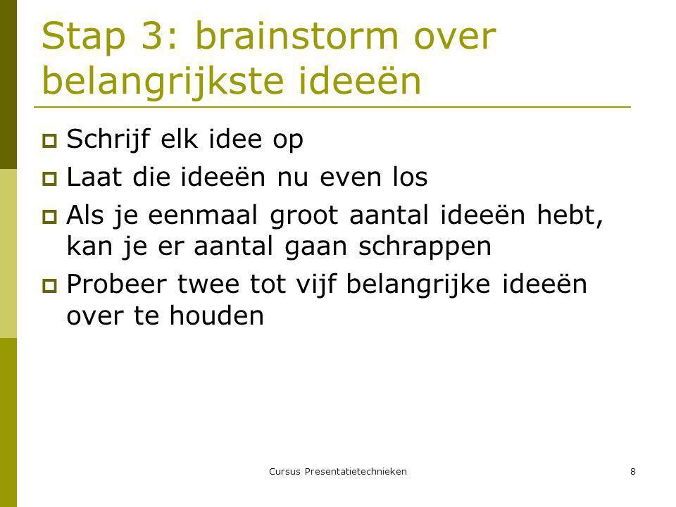 Cursus Presentatietechnieken8 Stap 3: brainstorm over belangrijkste ideeën  Schrijf elk idee op  Laat die ideeën nu even los  Als je eenmaal groot aantal ideeën hebt, kan je er aantal gaan schrappen  Probeer twee tot vijf belangrijke ideeën over te houden