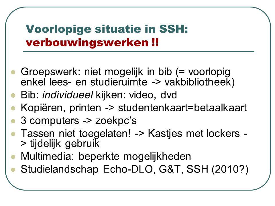 Voorlopige situatie in SSH: verbouwingswerken !!  Groepswerk: niet mogelijk in bib (= voorlopig enkel lees- en studieruimte -> vakbibliotheek)  Bib: