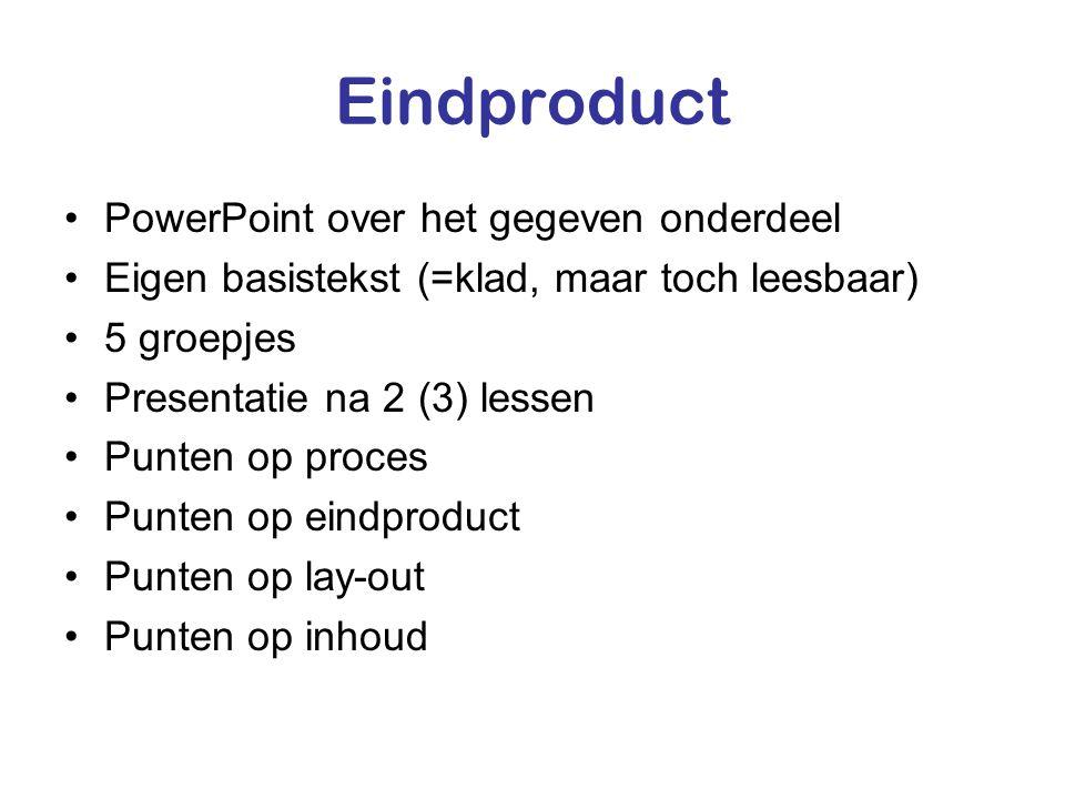Eindproduct •PowerPoint over het gegeven onderdeel •Eigen basistekst (=klad, maar toch leesbaar) •5 groepjes •Presentatie na 2 (3) lessen •Punten op proces •Punten op eindproduct •Punten op lay-out •Punten op inhoud