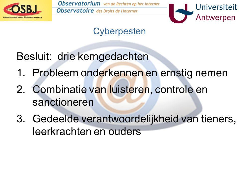 Cyberpesten Besluit: drie kerngedachten 1.Probleem onderkennen en ernstig nemen 2.Combinatie van luisteren, controle en sanctioneren 3.Gedeelde verant