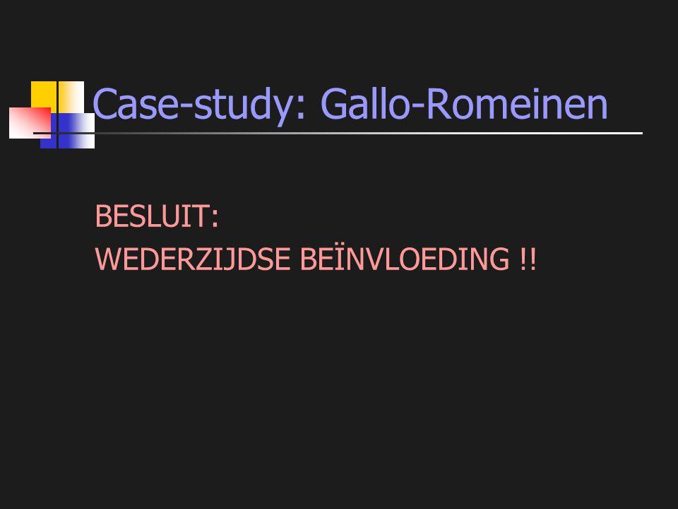 Case-study: Gallo-Romeinen BESLUIT: WEDERZIJDSE BEÏNVLOEDING !!