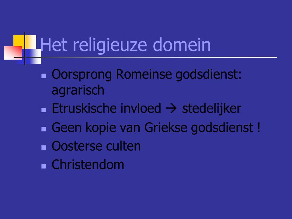 Het religieuze domein  Oorsprong Romeinse godsdienst: agrarisch  Etruskische invloed  stedelijker  Geen kopie van Griekse godsdienst .