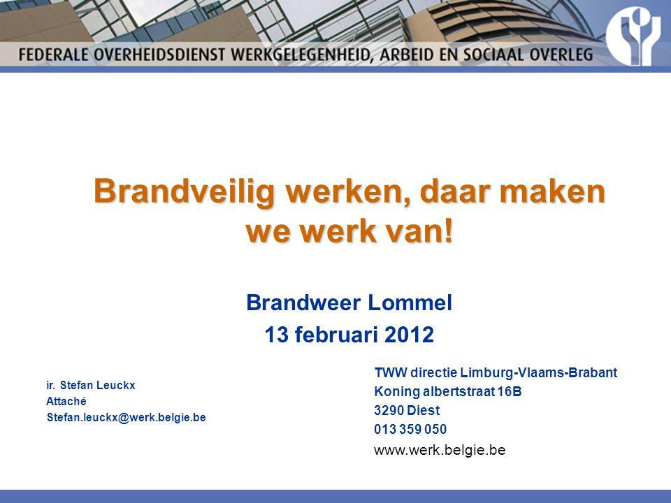 Brandveilig werken, daar maken we werk van! Brandweer Lommel 13 februari 2012 ir. Stefan Leuckx Attaché Stefan.leuckx@werk.belgie.be TWW directie Limb