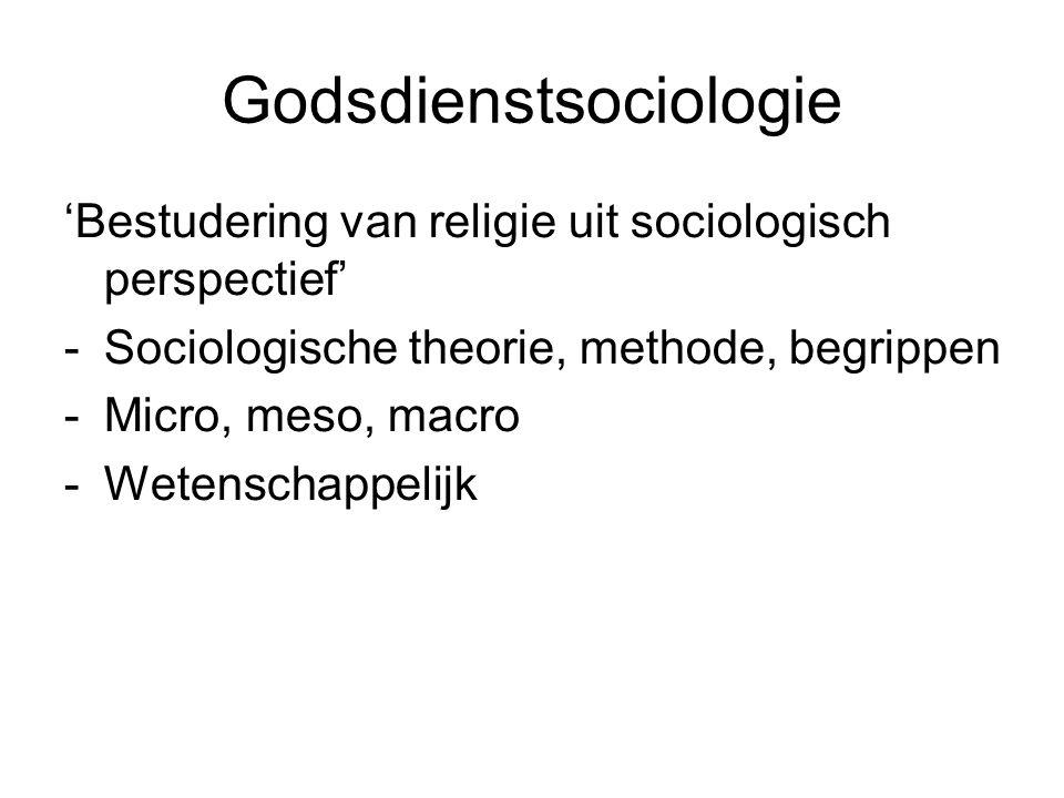 Godsdienstsociologie 'Bestudering van religie uit sociologisch perspectief' -Sociologische theorie, methode, begrippen -Micro, meso, macro -Wetenschap