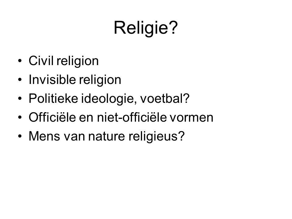 Religie? •Civil religion •Invisible religion •Politieke ideologie, voetbal? •Officiële en niet-officiële vormen •Mens van nature religieus?