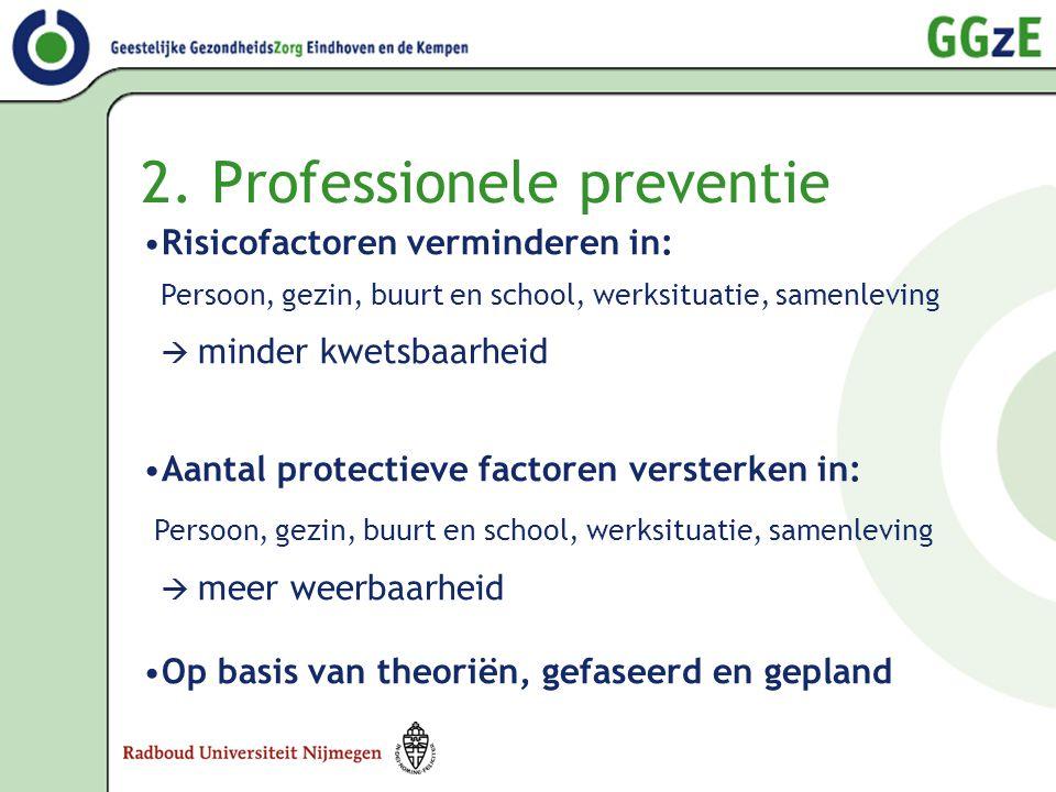 2. Professionele preventie •Risicofactoren verminderen in: Persoon, gezin, buurt en school, werksituatie, samenleving  minder kwetsbaarheid •Aantal p