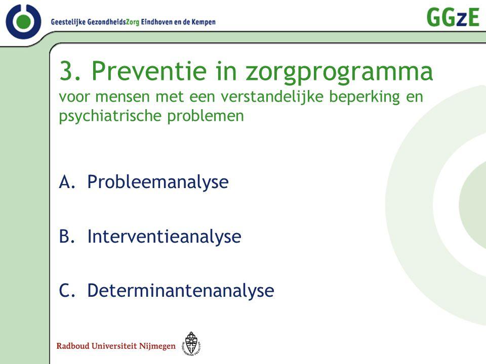 3. Preventie in zorgprogramma voor mensen met een verstandelijke beperking en psychiatrische problemen A.Probleemanalyse B.Interventieanalyse C.Determ
