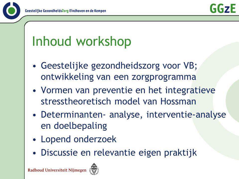 Inhoud workshop •Geestelijke gezondheidszorg voor VB; ontwikkeling van een zorgprogramma •Vormen van preventie en het integratieve stresstheoretisch m
